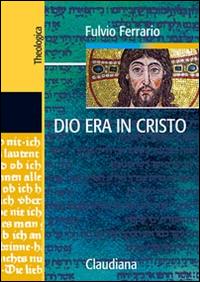 Dio era in Cristo una cristologia. Frammenti di teologia dogmatica. Vol. 2.