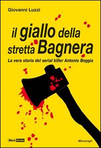 Il giallo della stretta Bagnera. La vera storia del serial killer Antonio Boggia.