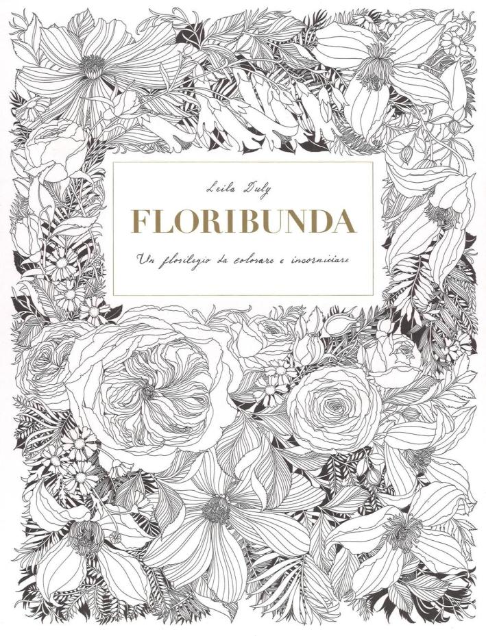 Floribunda. Un florilegio da colorare e incorniciare. Ediz. illustrata