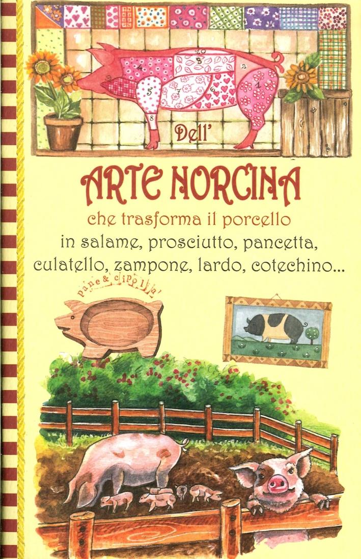 Dell'Arte Norcina. Che Trasforma il Porcello in Salame, Prosciutto, Pancetta, Culatello, Zampone, Lardo, Cotechino..