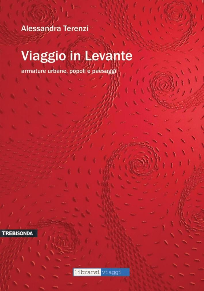 Viaggio in Levante. Armature Urbane, Popoli e Paesaggi.