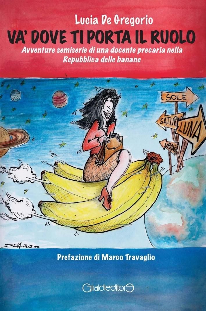 Và dove ti porta il ruolo. Avventure semiserie di una docente precaria nella Repubblica delle banane.