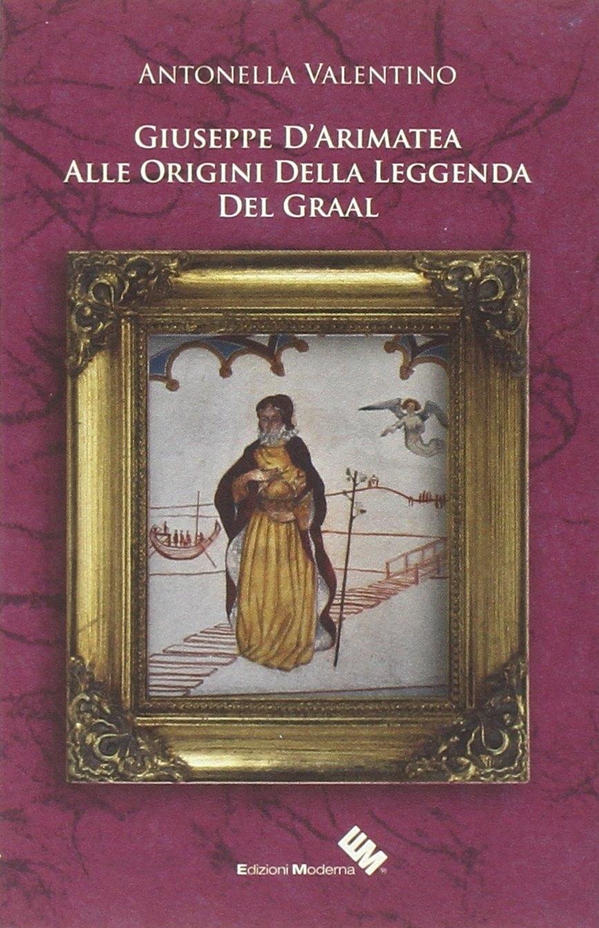 Giuseppe d'Arimatea. Alle Origini della Leggenda del Graal.