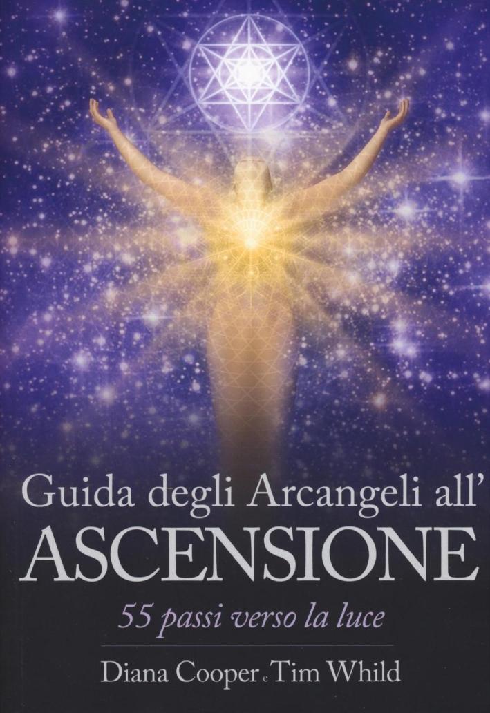 Guida degli arcangeli alla ascensione. 55 passi verso la luce.