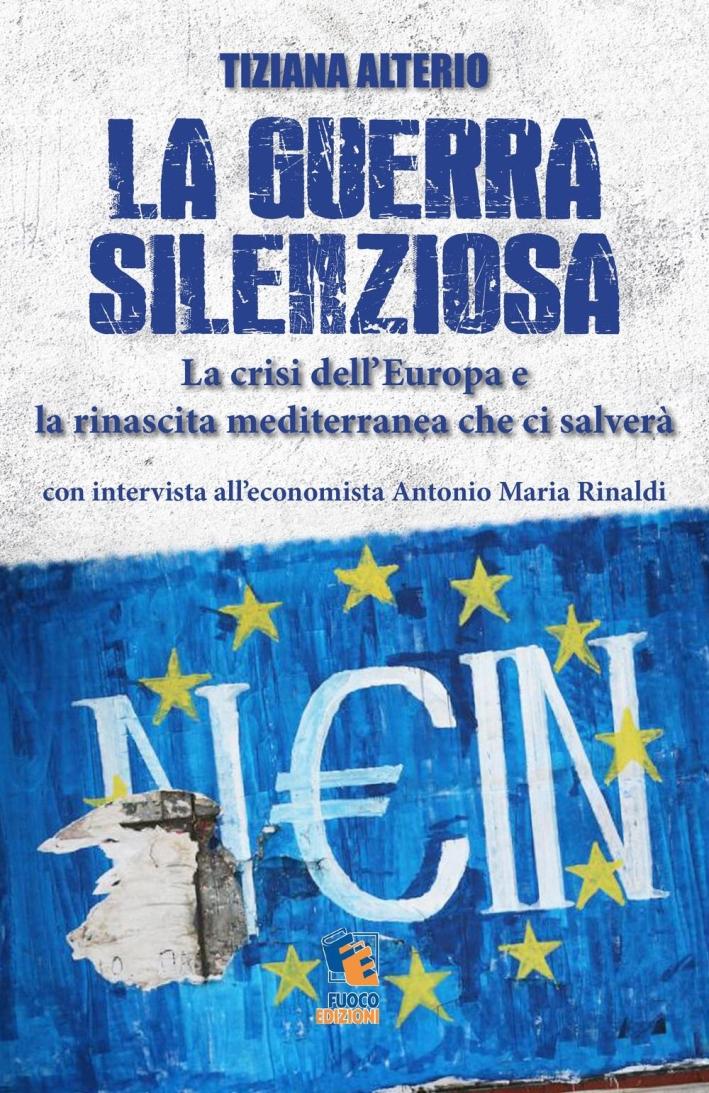 La Guerra Silenziosa. La Crisi dell'Europa e l'Alleanza Mediterranea che ci Salverà.