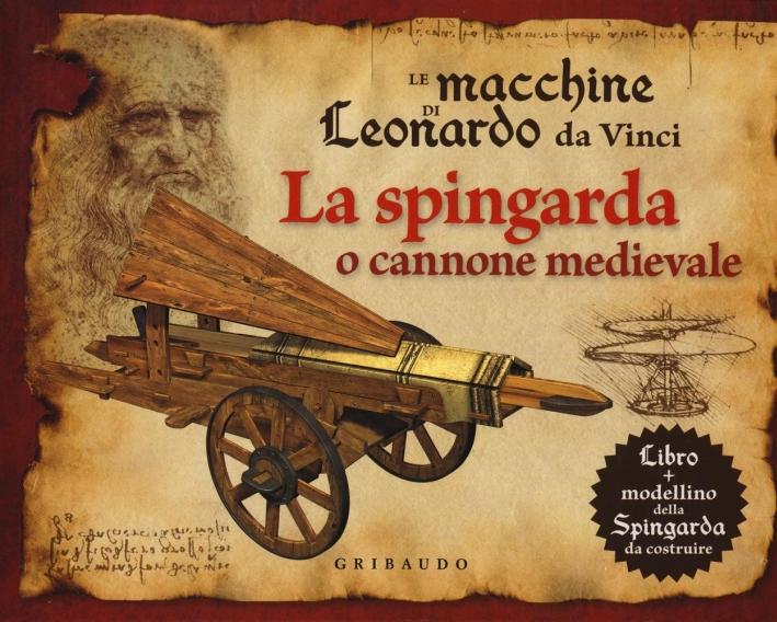 Le macchine di Leonardo da Vinci. La spingarda o cannone medievale. Ediz. illustrata. Con gadget
