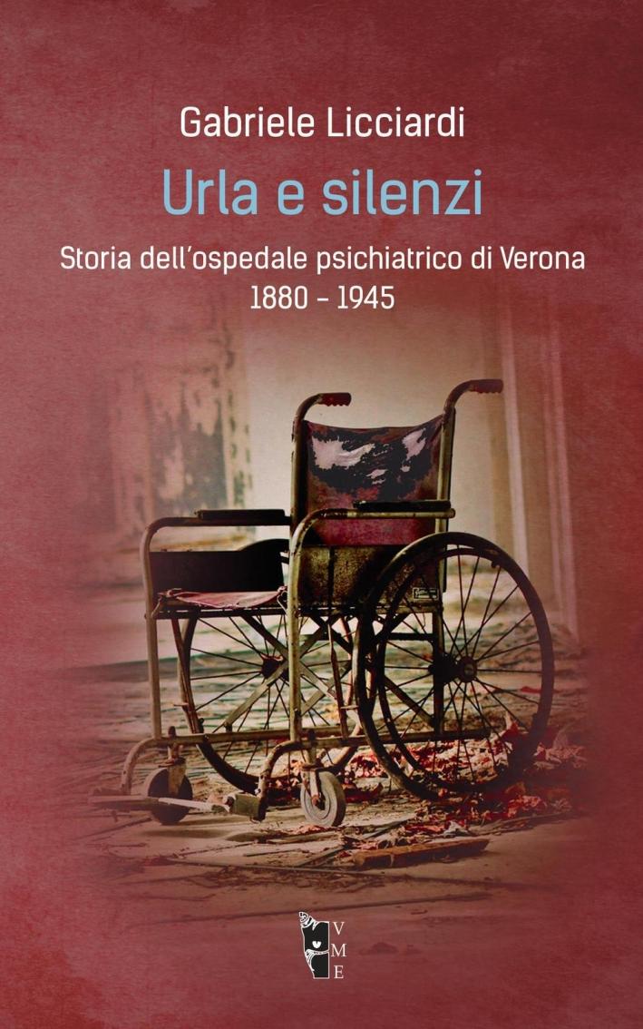 Urla e silenzi. Storia dell'ospedale psichiatrico di Verona 1880-1945.