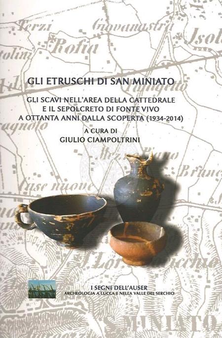 Gli Etruschi di San Miniato. Gli scavi nell'area della Cattedrale e il sepolcreto di Fonte Vivo a ottanta anni dalla scoperta (1934-2014).