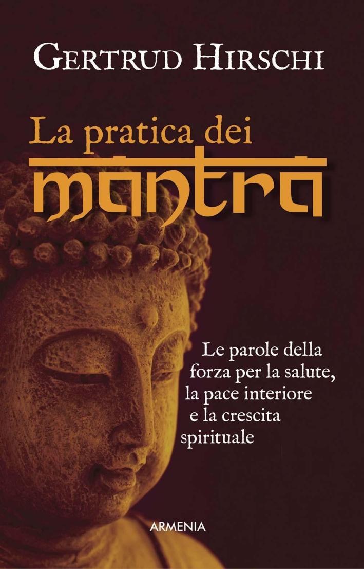 La pratica dei mantra. Le parole della forza per la salute, la pace interiore e la crescita spirituale.