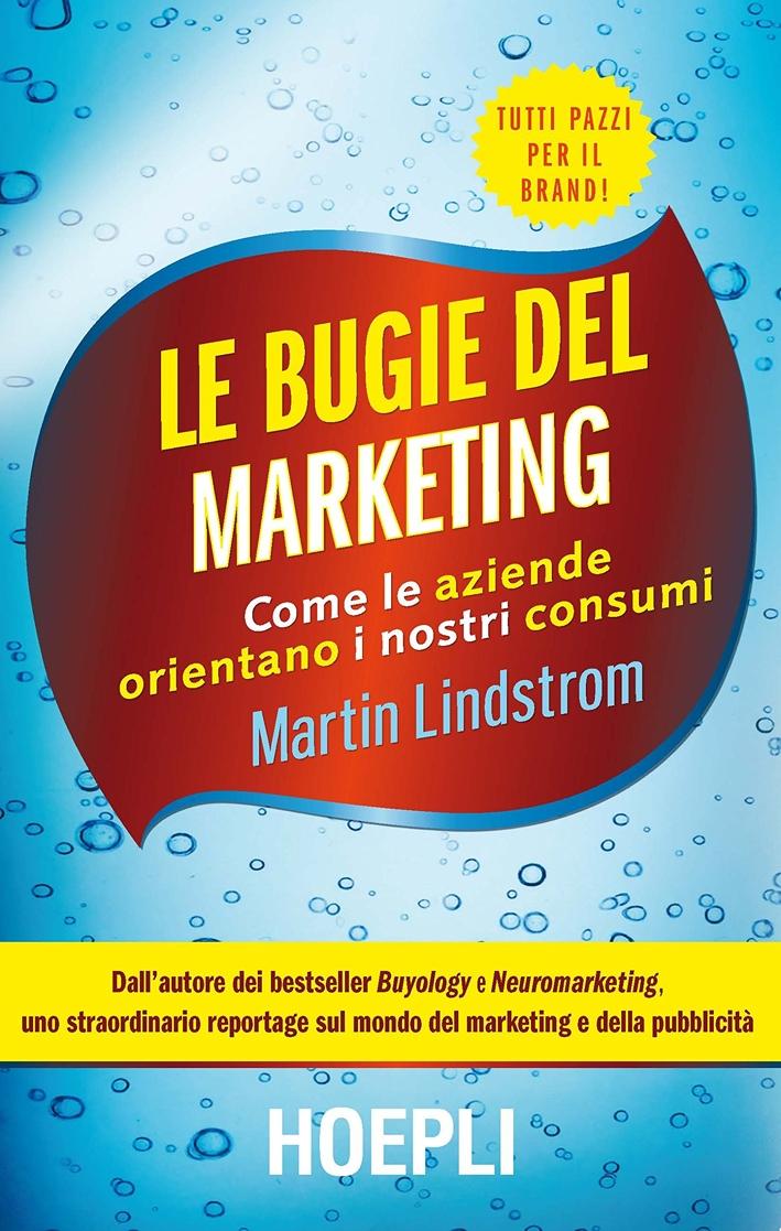Le bugie del marketing. Come le aziende orientano i nostri consumi.
