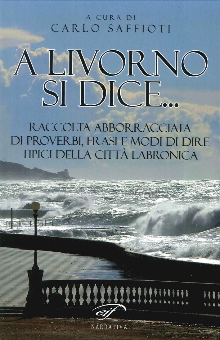 A Livorno di Dice... Raccolta Abborracciata di Proverbi, Frasi e Modi di Dire, Tipici della Città Labronica.