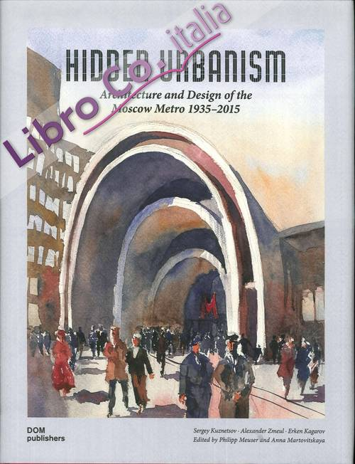 Hidden Urbanism. Architecture and Design of the Moscow Metro 1935-2015.