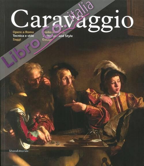 Caravaggio. Opere a Roma. Tecnica e Stile. Saggi. Works in Rome. Technique and Style. Essays.
