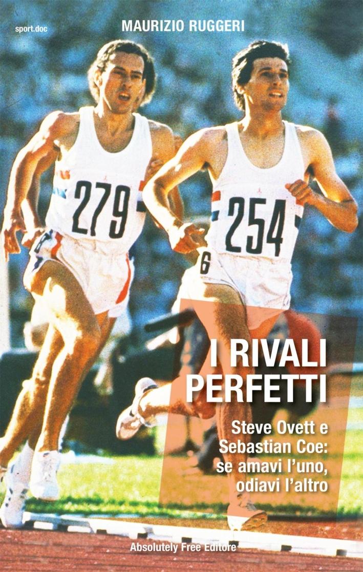 I rivali perfetti. Steve Ovett e Sebastian Coe: se amavi l'uno, odiavi l'altro