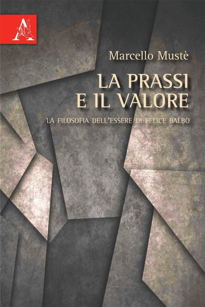 La prassi e il valore. La filosofia dell'essere di Felice Balbo.