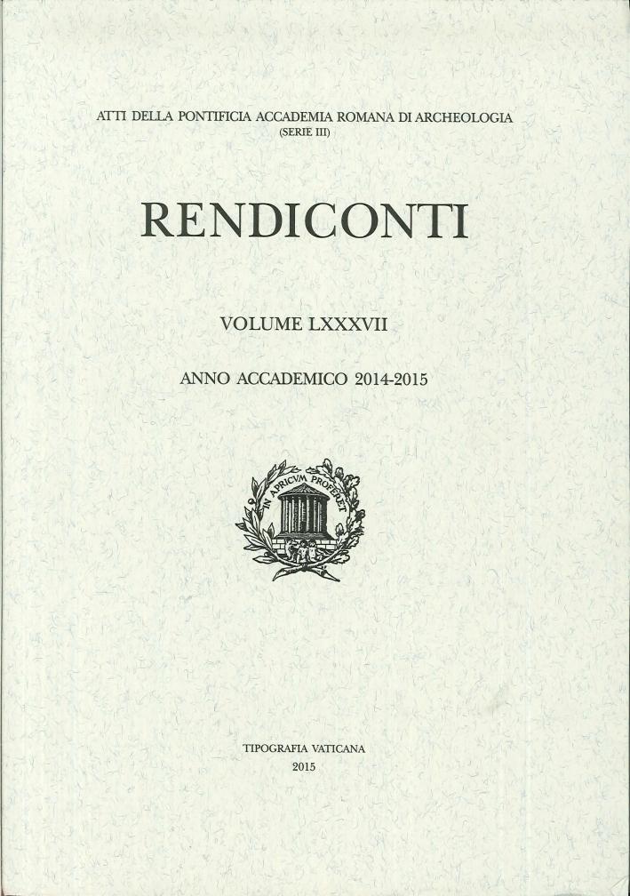 Rendiconti. LXXXVII. Serie III. Anno Accademico 2014-2015. Atti della Pontificia Accademia Romana di Archeologia.
