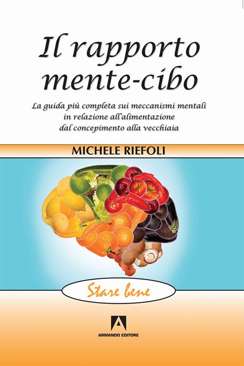 Il rapporto mente-cibo. La guida più completa sui meccanismi mentali in relazione all'alimentazione dal concepimento alla vecchiaia.