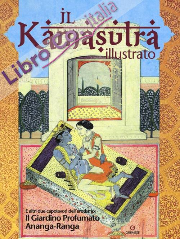 Il kamasutra illustrato. Ananga Ranga. Il giardino profumato.