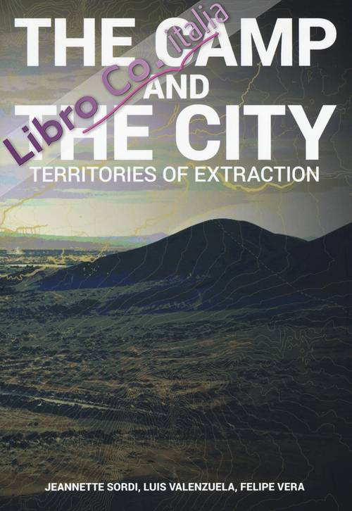 The camp and the city. Territories of extraction. Ediz. a colori