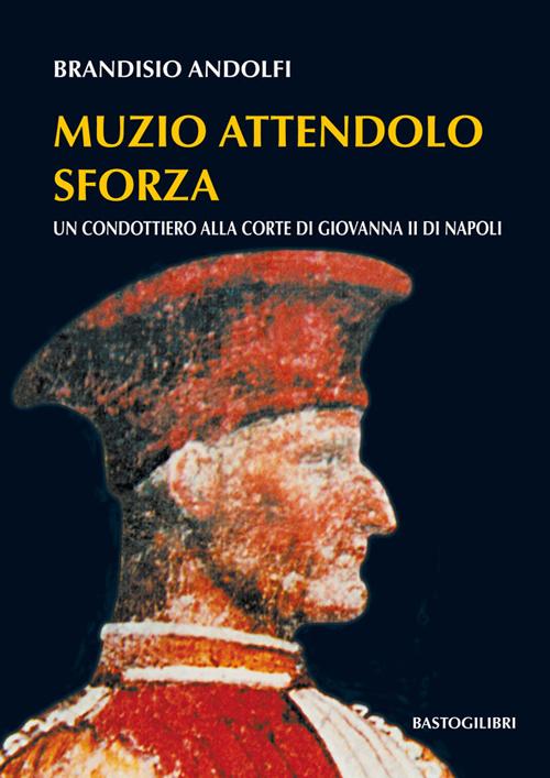 Muzio Attendolo Sforza. Un condottiero alla corte di Giovanna II di Napoli.