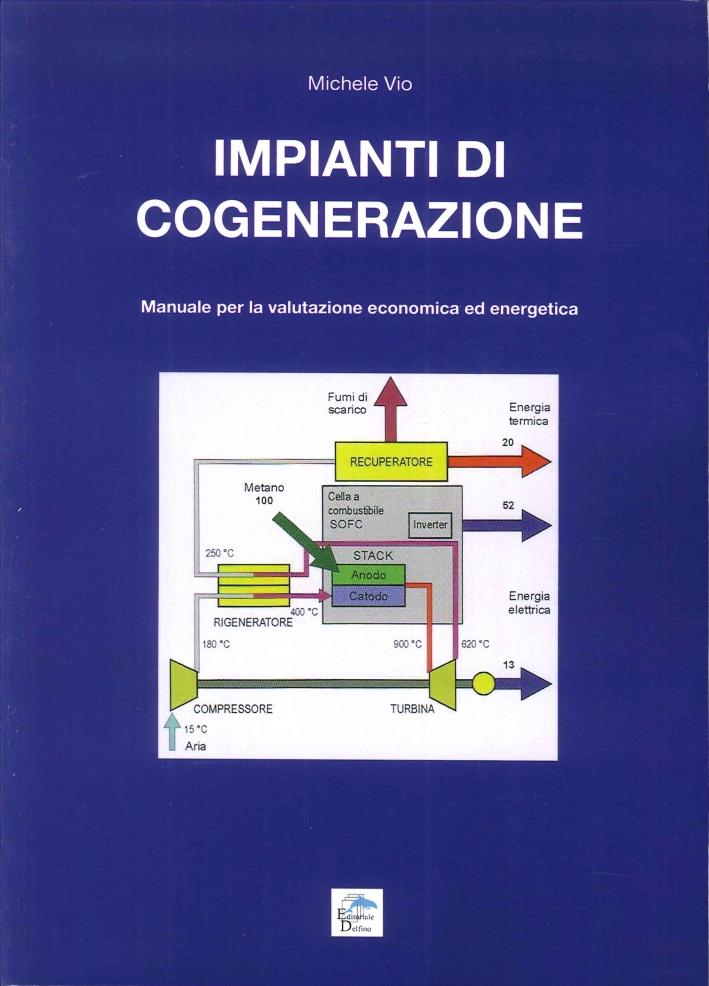 Impianti di Cogenerazione. Manuale per la Valutazione Erconomica ed Energetica.