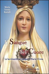 Il sangue del cuore. Le lacrimazioni di sangue di Maria Santissima.