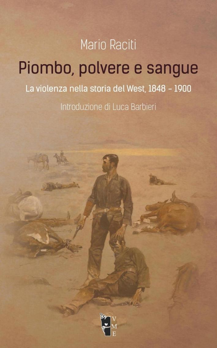 Piombo, polvere e sangue. La violenza nella storia del West, 1848-1900.