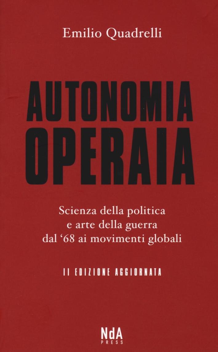 Autonomia operaria. Scienza della politica e arte della guerra dal '68 ai movimenti globali.