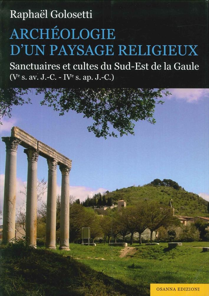 Archéologie d'Un Paysage Religieux. Santuaires Et Cultes Du Sud-Est De la Gaule (Ve S. Av. J.-C-Ive S. Ap. J.-C).