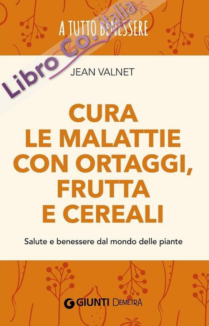 Cura delle malattie con ortaggi, frutta e cereali. Salute e benessere dal mondo delle piante.