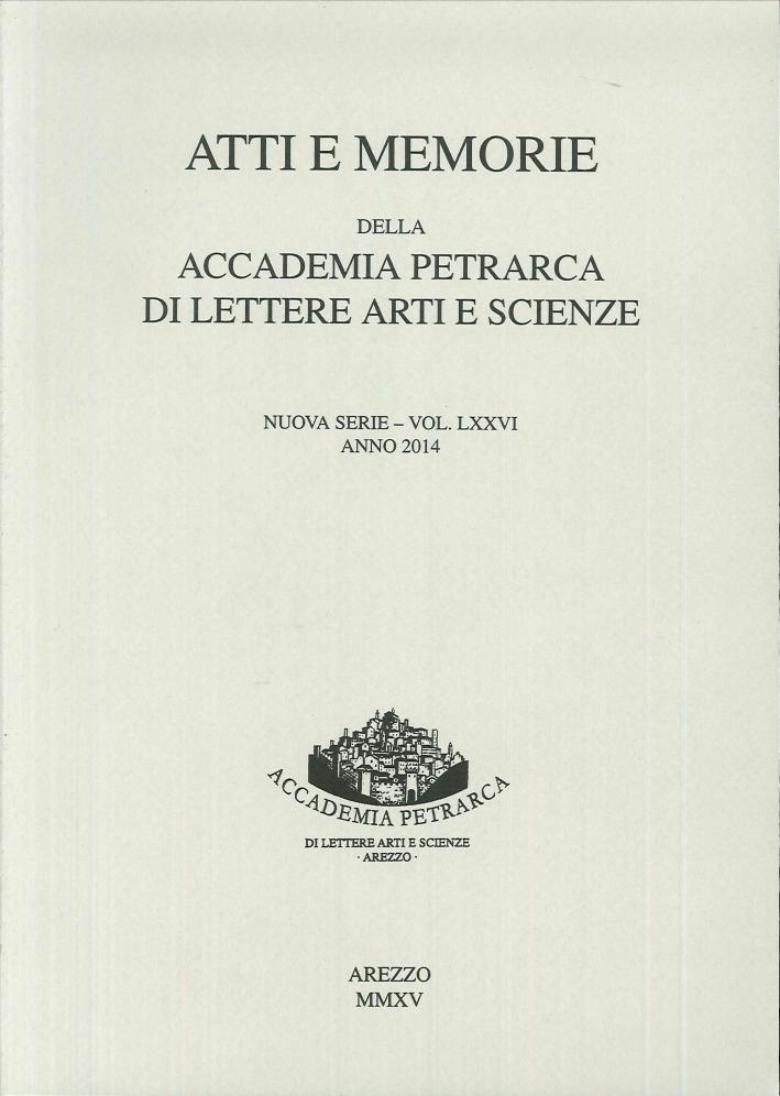 Atti e Memorie della Accademia Petrarca di Lettere, Arti e Scienze, Arezzo. Nuova Serie. Vol.LXXVI, Anno 2014