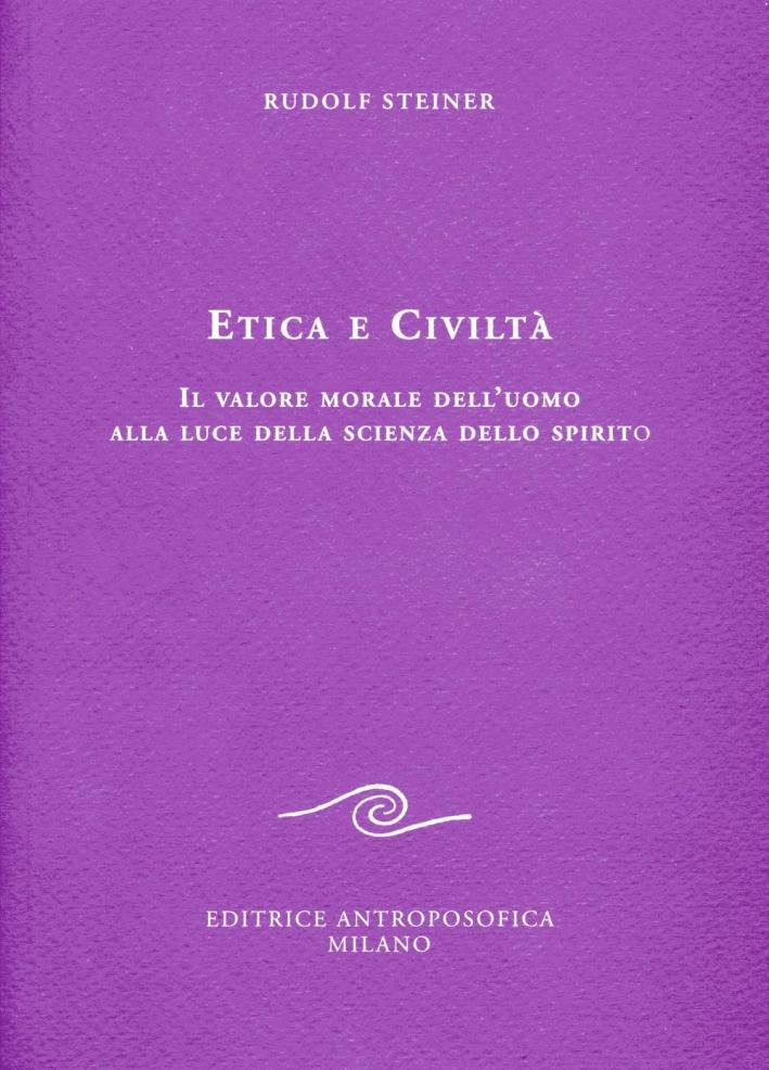 Etica e civiltà. Il valore morale dell'uomo alla luce della scienza dello spirito.