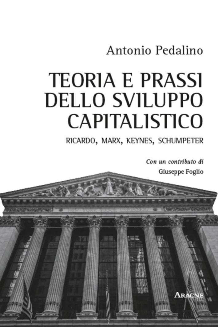 Teoria e prassi dello sviluppo capitalistico. Ricardo, Marx, Keynes, Schumpeter.