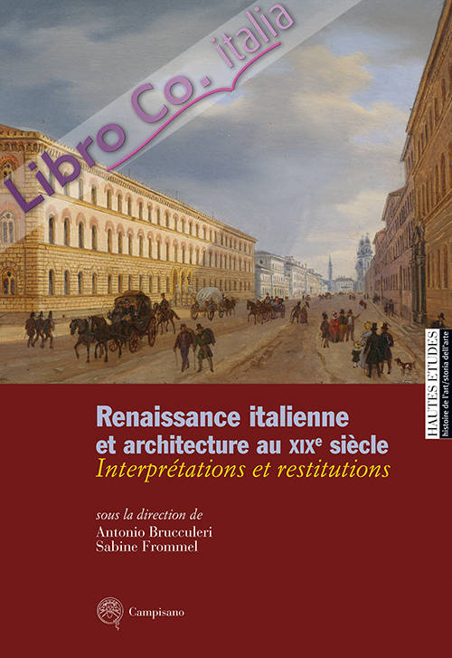 Renaissance italienne et architecture au XIXe siècle. Interprétations et restitutions.