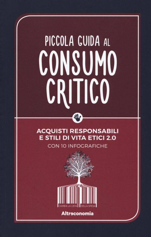 Piccola guida al consumo critico. Acquisti responsabili e stili di vita etici 2.0.