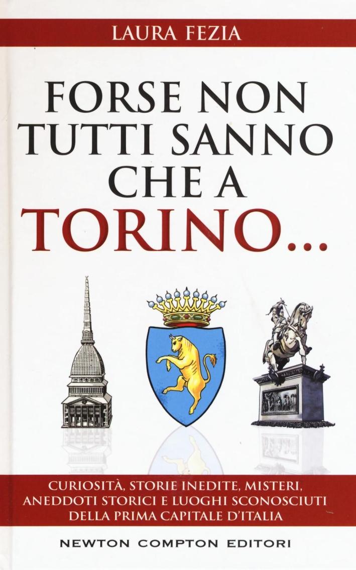 Forse non tutti sanno che a Torino... Curiosità, storie inedite, misteri, aneddoti storici e luoghi sconosciuti della prima capitale d'Italia.