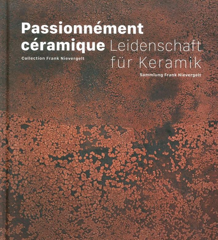 Passionnément Céramique. Collection Frank Nievergelt. Leidenschaft Fuer Keramik. Sammlung Frank Nievergelt.