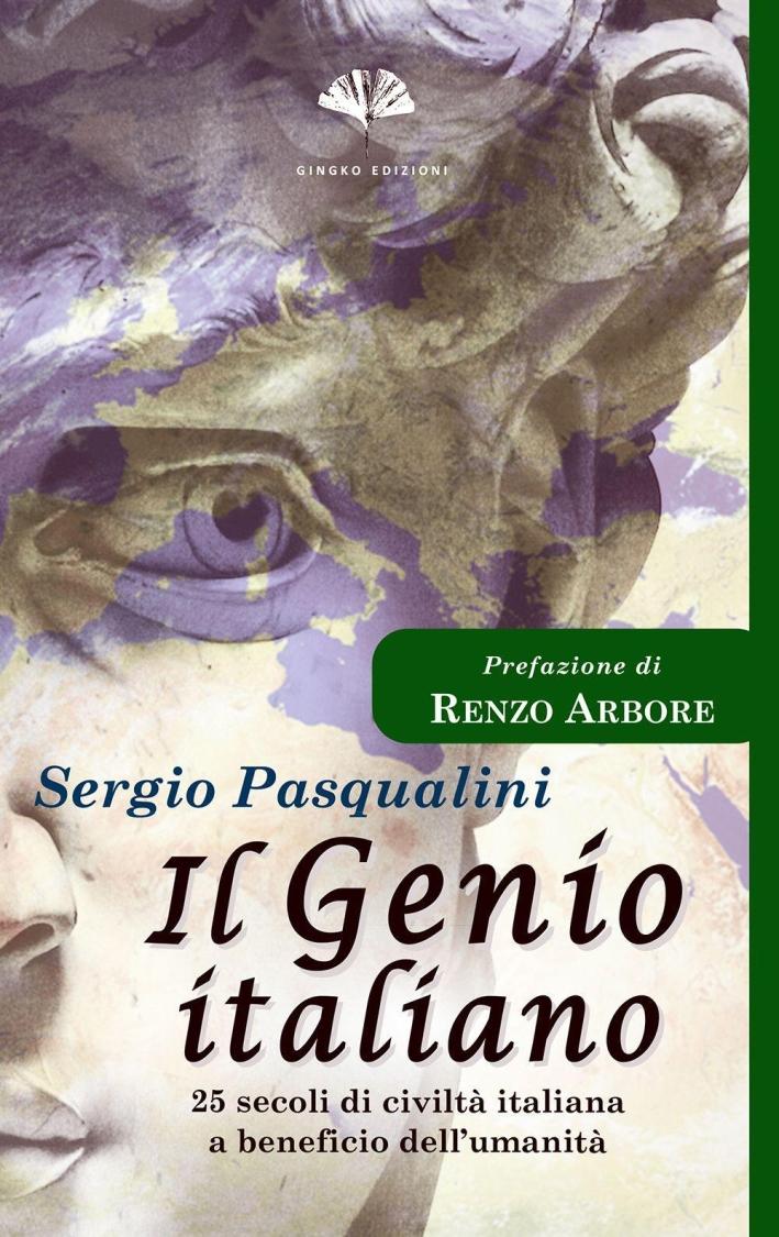 Il genio italiano. 25 secoli di civiltà italiana a beneficio dell'umanità.