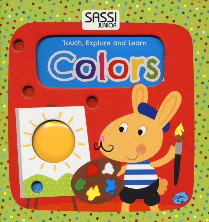 Colors. Touch, explore and learn. Ediz. illustrata