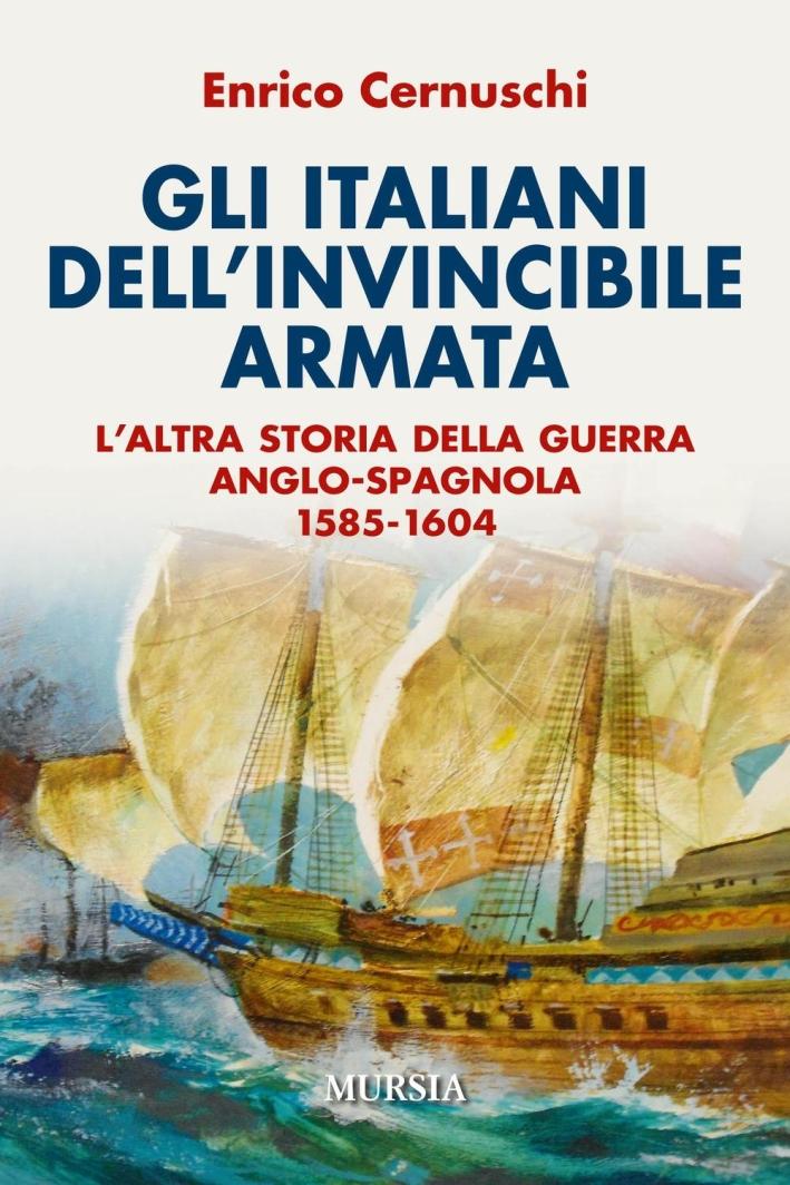Gli italiani dell'invincibile armata. L'altra storia della guerra anglo-spagnola 1585-1604.