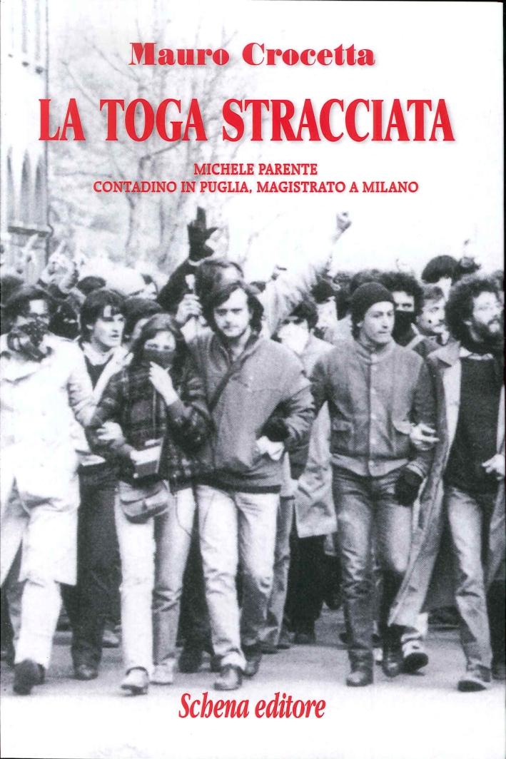 La Toga Stracciata. Michele Parente Contadino in Puglia, Magistrato a Milano.