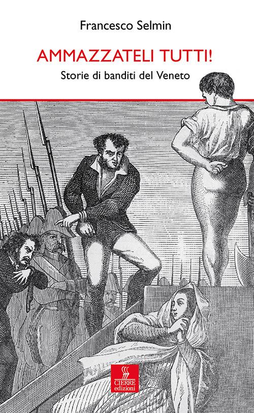 Ammazzateli tutti! Storie di banditi del Veneto.