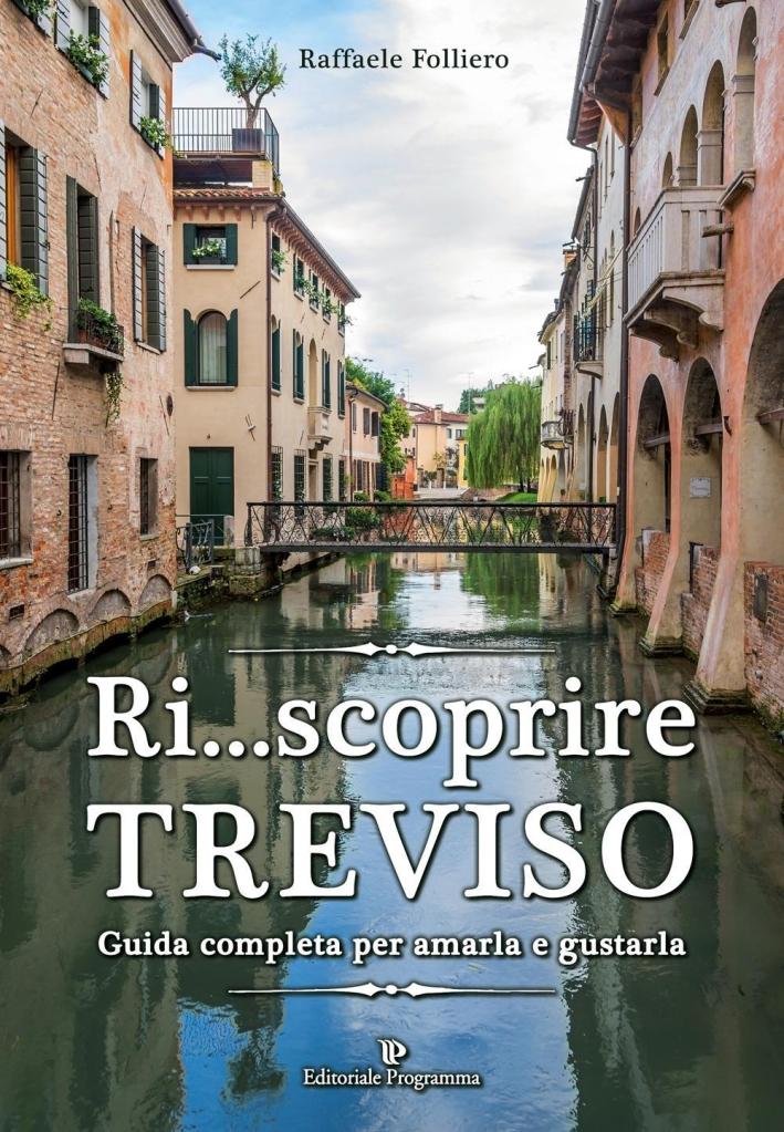 Ri... scoprire Treviso. Guida completa per amarla e gustarla.