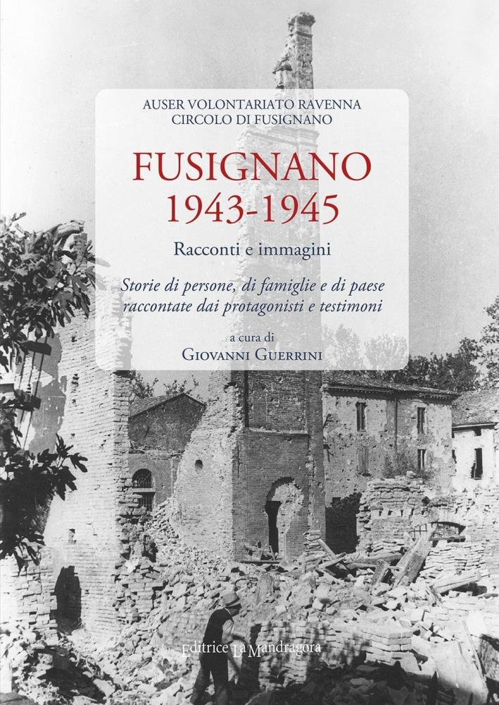 Fusignano 1943-1945. Racconti e immagini. Storie di persone, di famiglie e di paese raccontate dai protagonisti e testimoni.