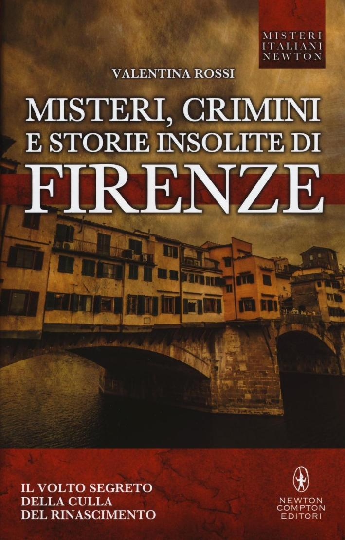 Misteri, crimini e storie insolite di Firenze. Il volto segreto della culla del Rinascimento.