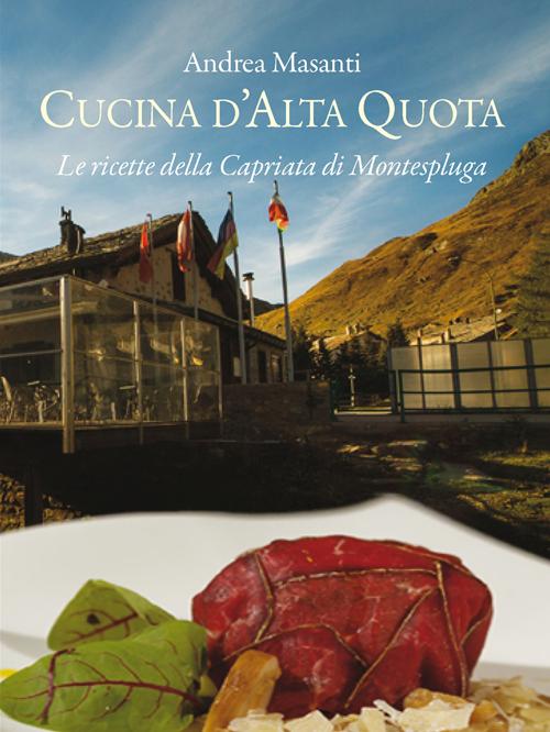 Cucina d'alta quota. Le ricette della Capriata di Montespluga