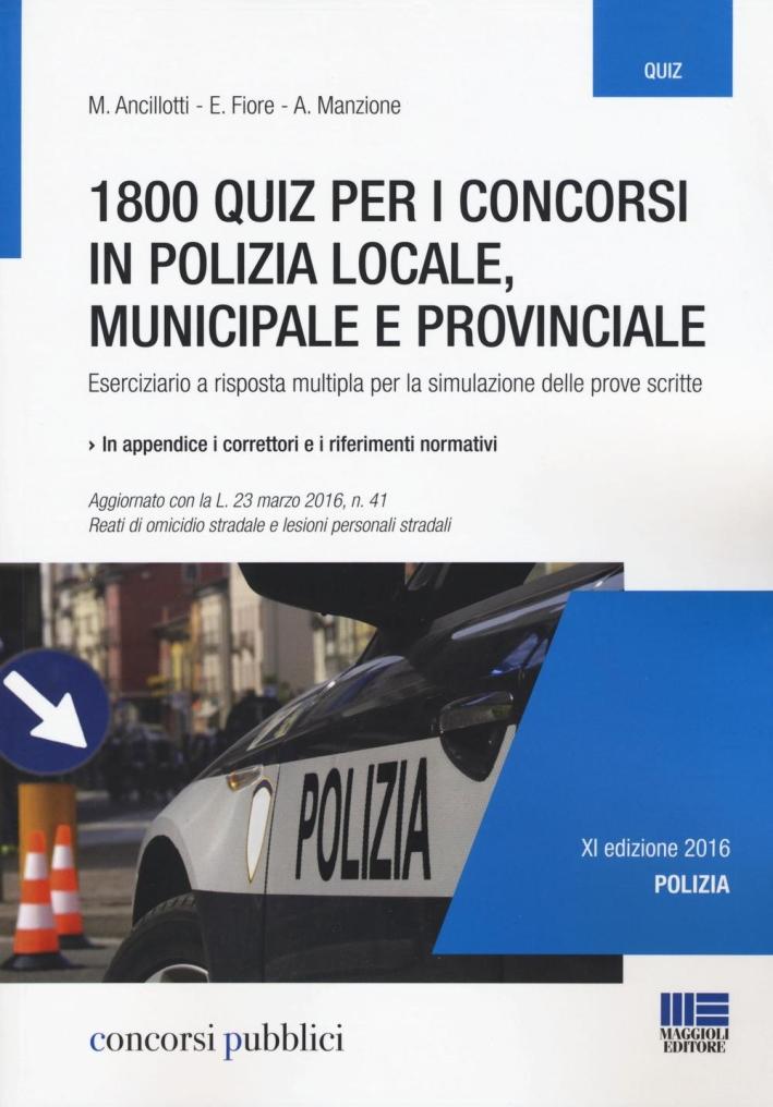 1800 quiz per i concorsi in polizia locale, municipale e provinciale. Eserciziario a risposta multipla per la simulazione delle prove scritte.