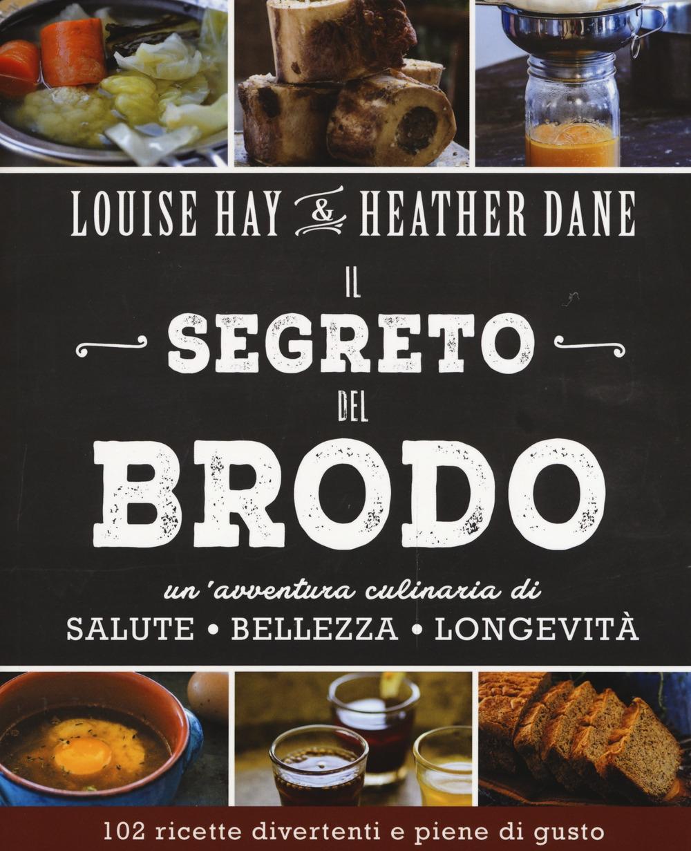 Il segreto del brodo. Un'avventura culinaria di salute, bellezza e longevità.