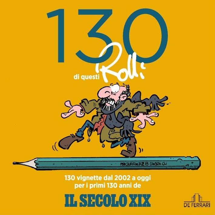 130 di Questi Rolli. 130 Vignette dal 2002 a Oggi per i Primi 130 Anni De il Secolo XIX.