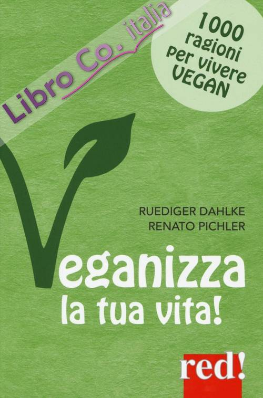 Veganizza la tua vita! 1000 ragioni per vivere vegan.
